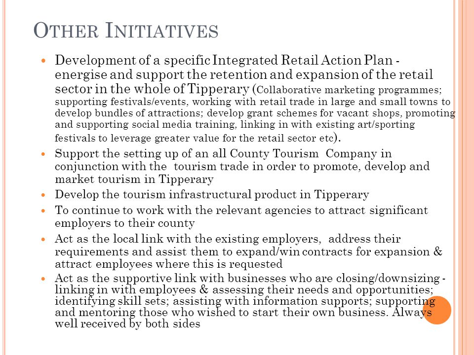 O THER I NITIATIVES Development of a specific Integrated Retail Action Plan - energise and support the retention and expansion of the retail sector in the whole of Tipperary ( Collaborative marketing programmes; supporting festivals/events, working with retail trade in large and small towns to develop bundles of attractions; develop grant schemes for vacant shops, promoting and supporting social media training, linking in with existing art/sporting festivals to leverage greater value for the retail sector etc ).