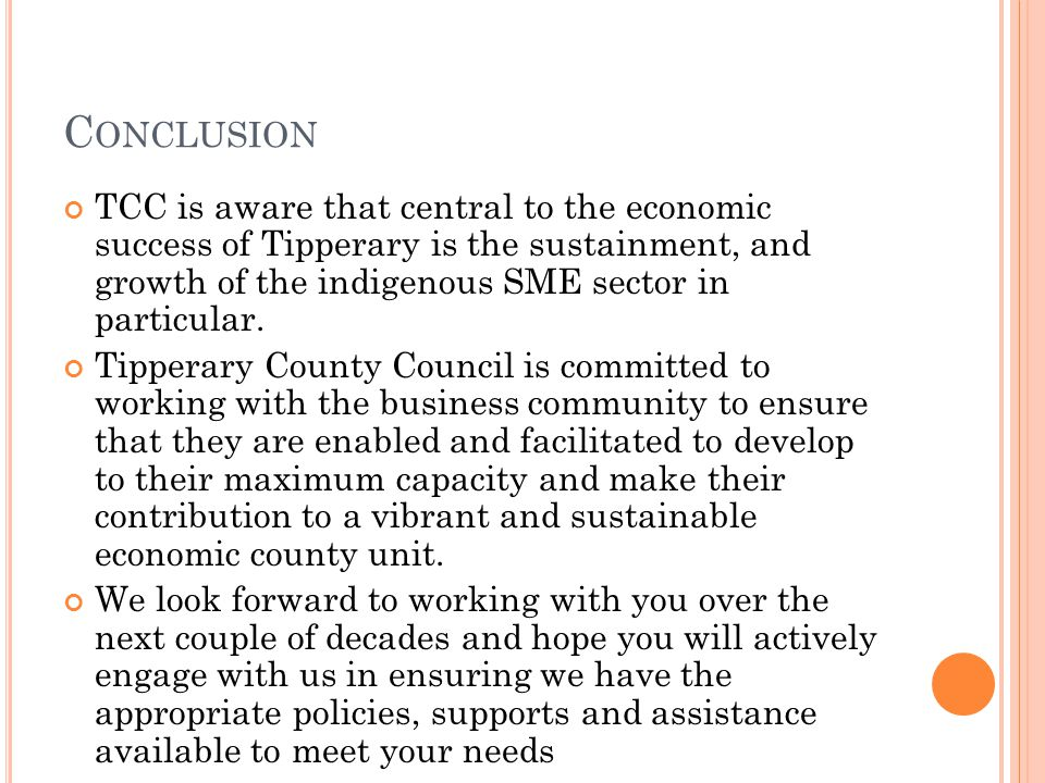 C ONCLUSION TCC is aware that central to the economic success of Tipperary is the sustainment, and growth of the indigenous SME sector in particular.