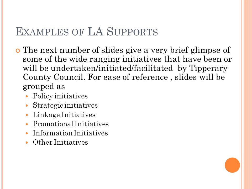 E XAMPLES OF LA S UPPORTS The next number of slides give a very brief glimpse of some of the wide ranging initiatives that have been or will be undertaken/initiated/facilitated by Tipperary County Council.