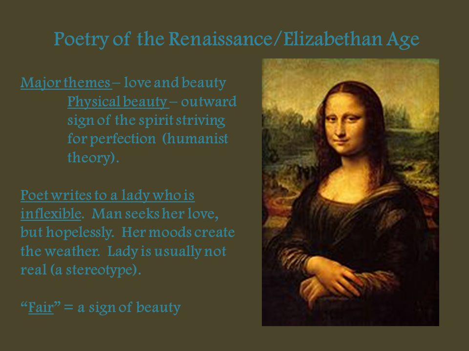 Poetry of the Renaissance/Elizabethan Age Major themes – love and beauty Physical beauty – outward sign of the spirit striving for perfection (humanis