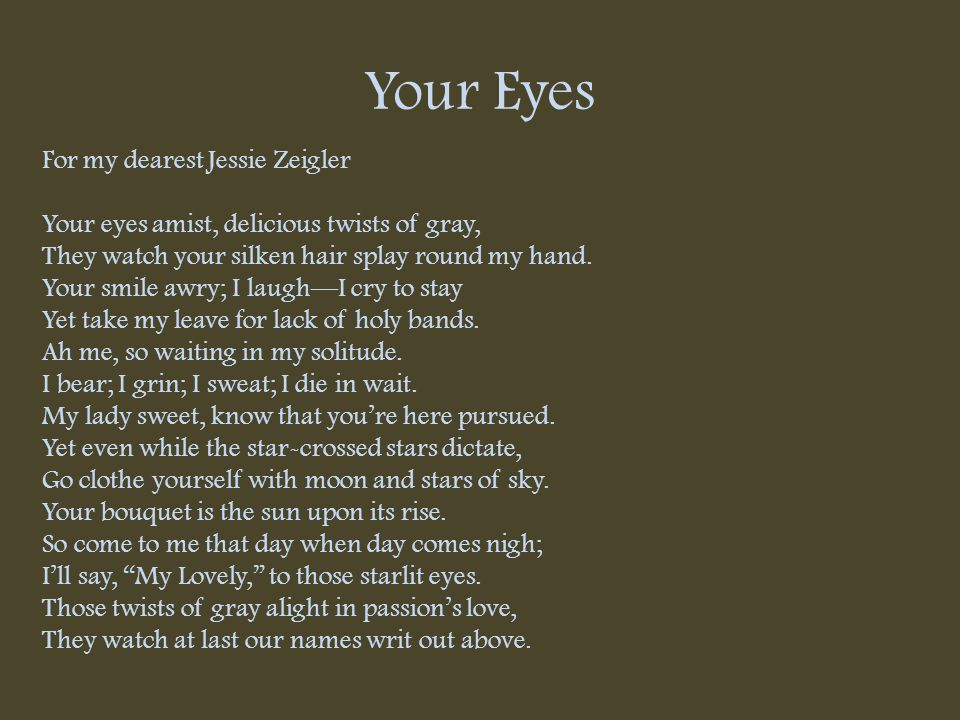 Your Eyes For my dearest Jessie Zeigler Your eyes amist, delicious twists of gray, They watch your silken hair splay round my hand. Your smile awry; I