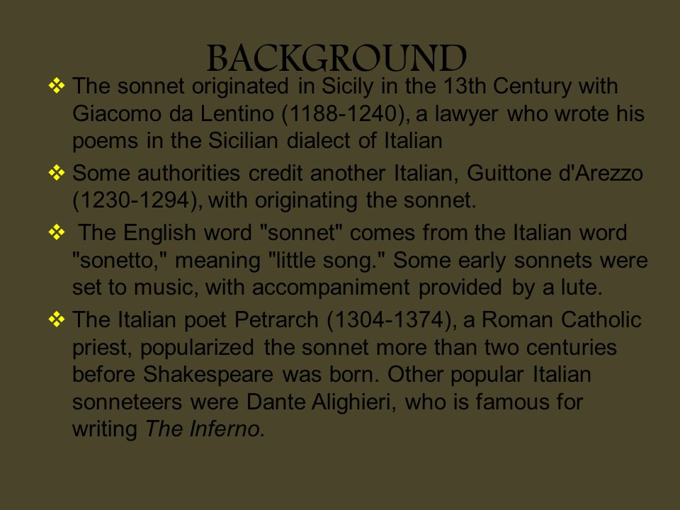 BACKGROUND  The sonnet originated in Sicily in the 13th Century with Giacomo da Lentino (1188-1240), a lawyer who wrote his poems in the Sicilian dia