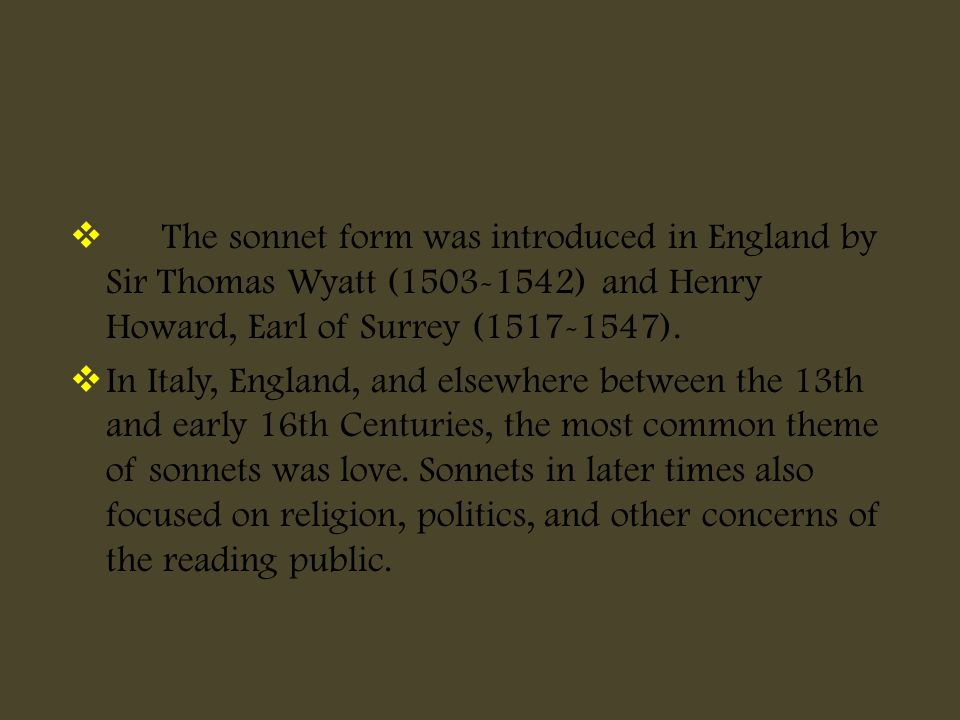  The sonnet form was introduced in England by Sir Thomas Wyatt (1503-1542) and Henry Howard, Earl of Surrey (1517-1547).  In Italy, England, and els