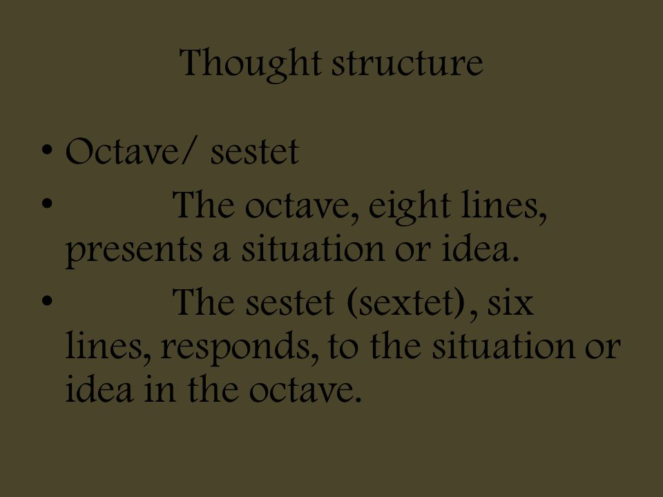Thought structure Octave/ sestet The octave, eight lines, presents a situation or idea. The sestet (sextet), six lines, responds, to the situation or
