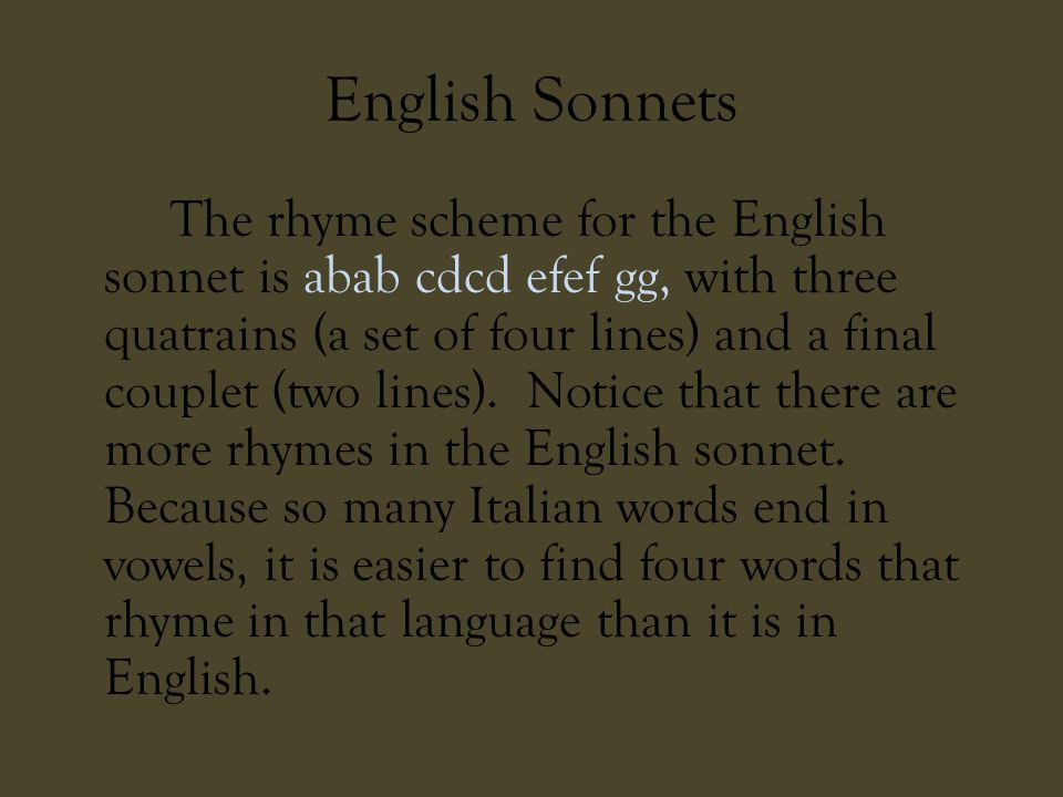 English Sonnets The rhyme scheme for the English sonnet is abab cdcd efef gg, with three quatrains (a set of four lines) and a final couplet (two line