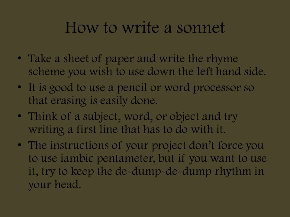 How to write a sonnet Take a sheet of paper and write the rhyme scheme you wish to use down the left hand side. It is good to use a pencil or word pro