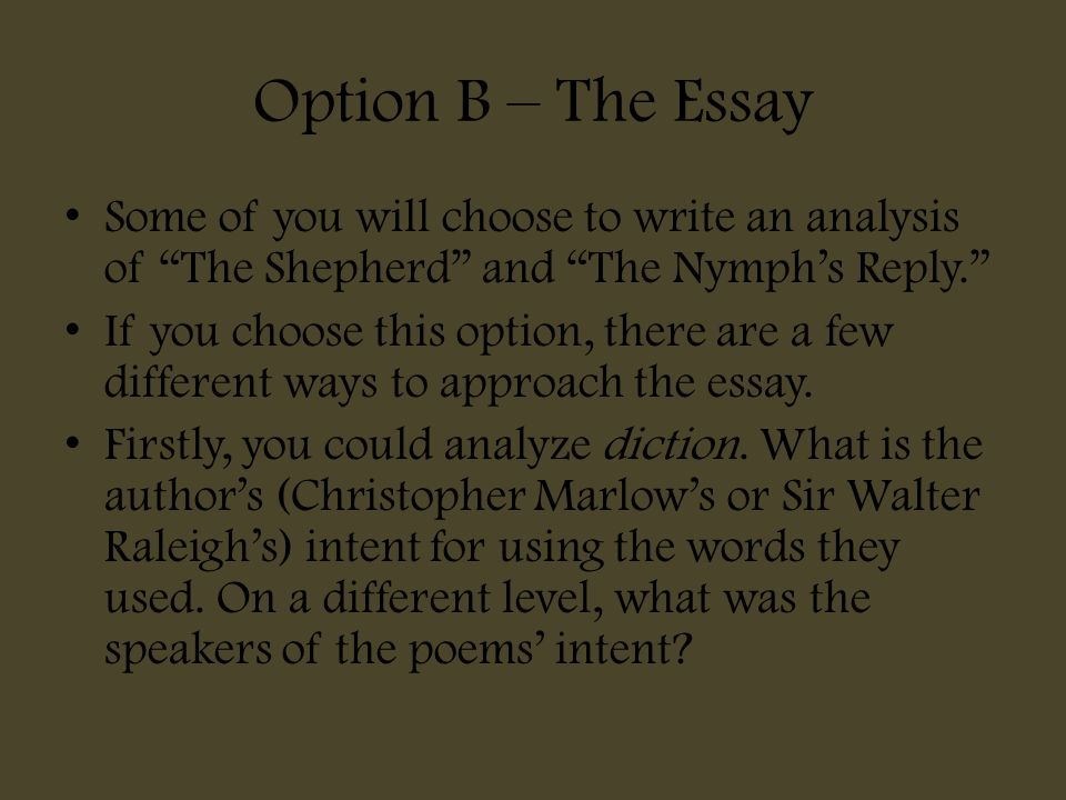 "Option B – The Essay Some of you will choose to write an analysis of ""The Shepherd"" and ""The Nymph's Reply."" If you choose this option, there are a fe"