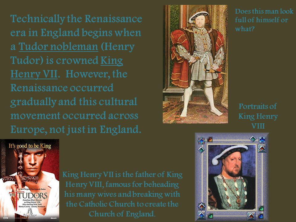 Technically the Renaissance era in England begins when a Tudor nobleman (Henry Tudor) is crowned King Henry VII. However, the Renaissance occurred gra