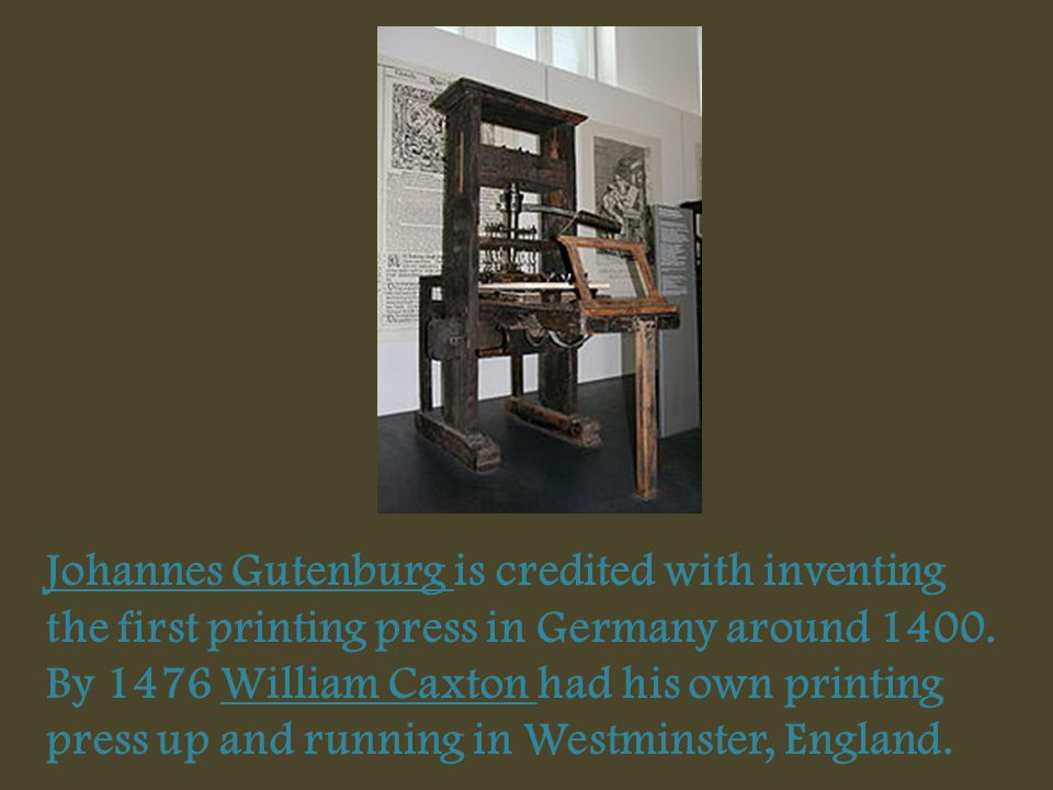 Johannes Gutenburg is credited with inventing the first printing press in Germany around 1400. By 1476 William Caxton had his own printing press up an