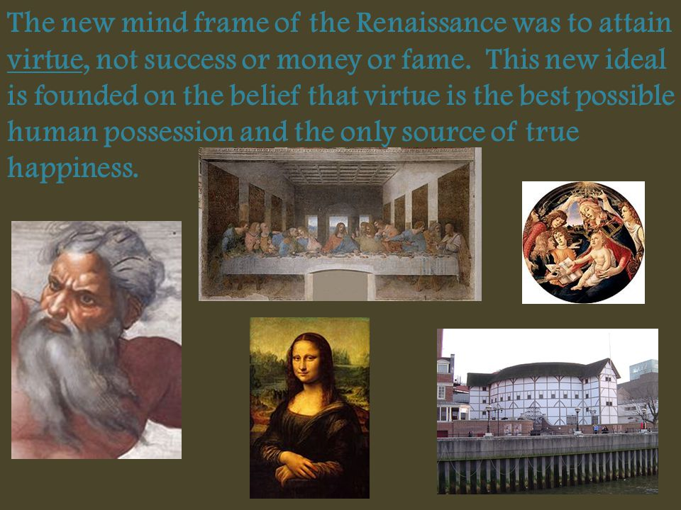 The new mind frame of the Renaissance was to attain virtue, not success or money or fame. This new ideal is founded on the belief that virtue is the b