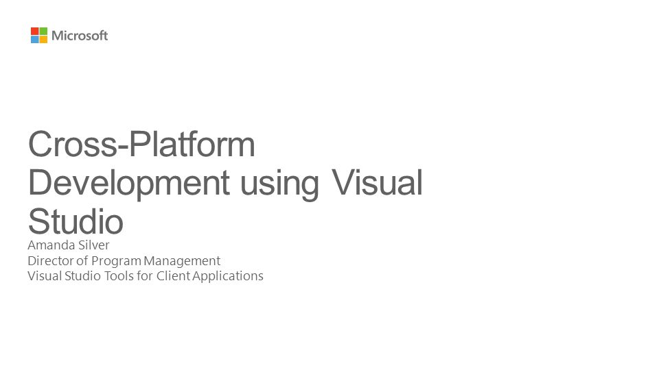 Amanda Silver Director of Program Management Visual Studio Tools for Client Applications Cross-Platform Development using Visual Studio