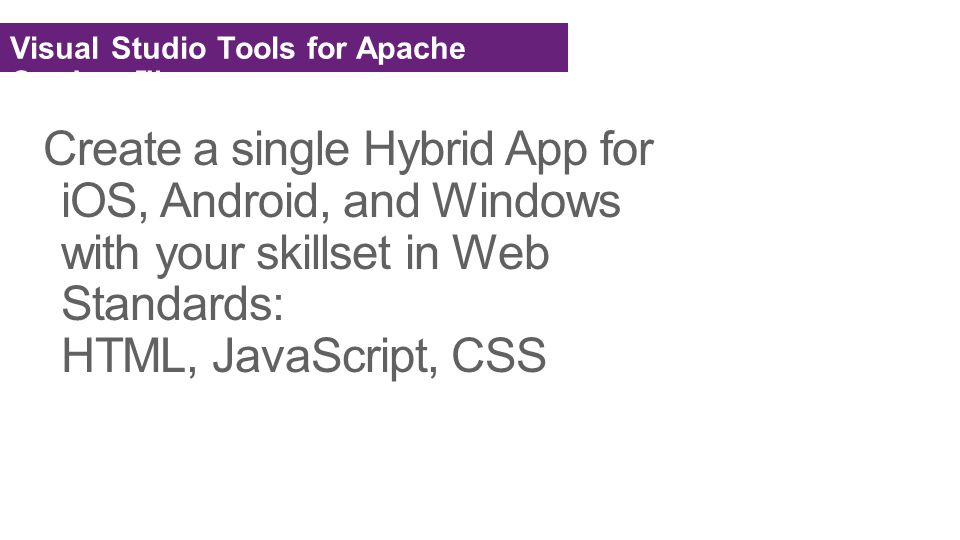 Create a single Hybrid App for iOS, Android, and Windows with your skillset in Web Standards: HTML, JavaScript, CSS Visual Studio Tools for Apache Cordova™