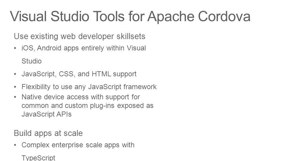 Visual Studio Tools for Apache Cordova Use existing web developer skillsets iOS, Android apps entirely within Visual Studio JavaScript, CSS, and HTML support Flexibility to use any JavaScript framework Native device access with support for common and custom plug-ins exposed as JavaScript APIs Build apps at scale Complex enterprise scale apps with TypeScript Productive end-to-end workflow Visual Studio ALM and IDE capabilities