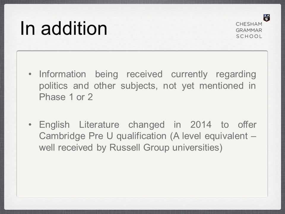 In addition Information being received currently regarding politics and other subjects, not yet mentioned in Phase 1 or 2 English Literature changed in 2014 to offer Cambridge Pre U qualification (A level equivalent – well received by Russell Group universities)