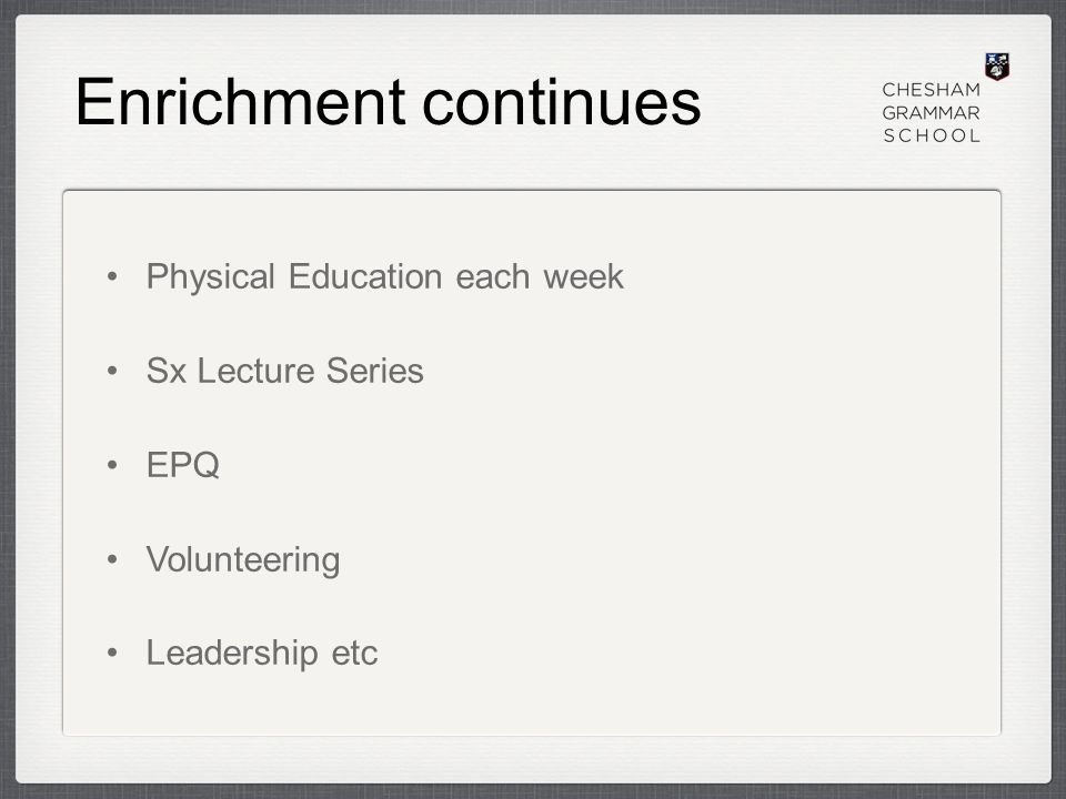 Enrichment continues Physical Education each week Sx Lecture Series EPQ Volunteering Leadership etc