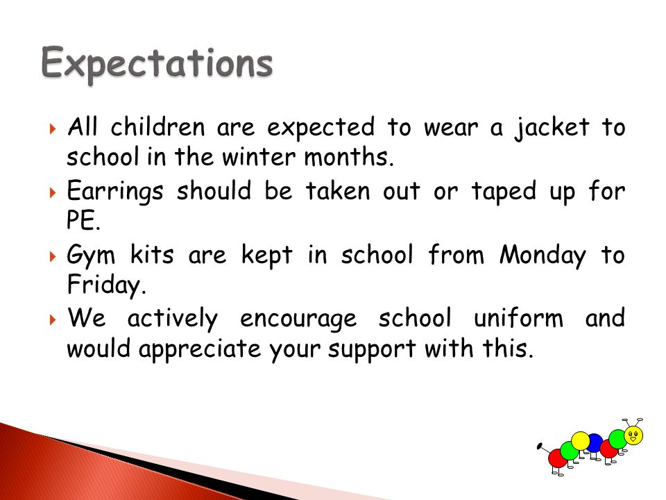  All children are expected to wear a jacket to school in the winter months.  Earrings should be taken out or taped up for PE.  Gym kits are kept in