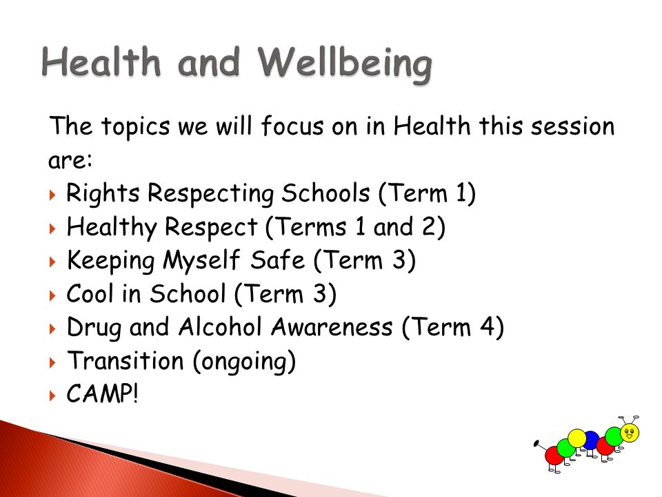 The topics we will focus on in Health this session are:  Rights Respecting Schools (Term 1)  Healthy Respect (Terms 1 and 2)  Keeping Myself Safe (