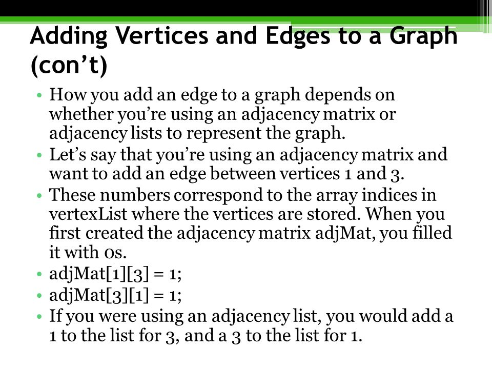 Adding Vertices and Edges to a Graph (con't) How you add an edge to a graph depends on whether you're using an adjacency matrix or adjacency lists to represent the graph.