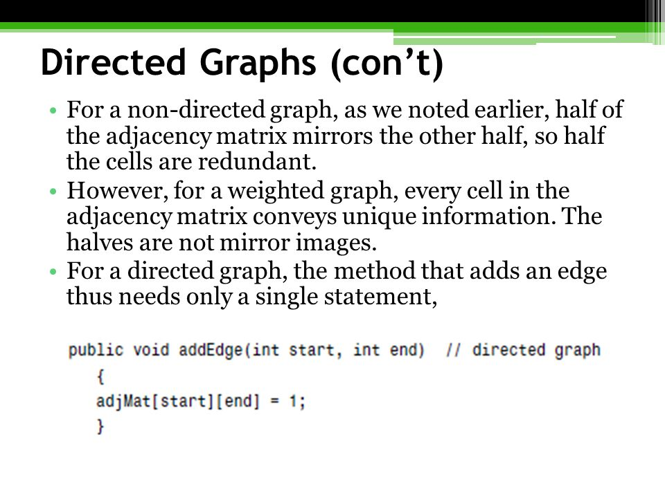 Directed Graphs (con't) For a non-directed graph, as we noted earlier, half of the adjacency matrix mirrors the other half, so half the cells are redundant.