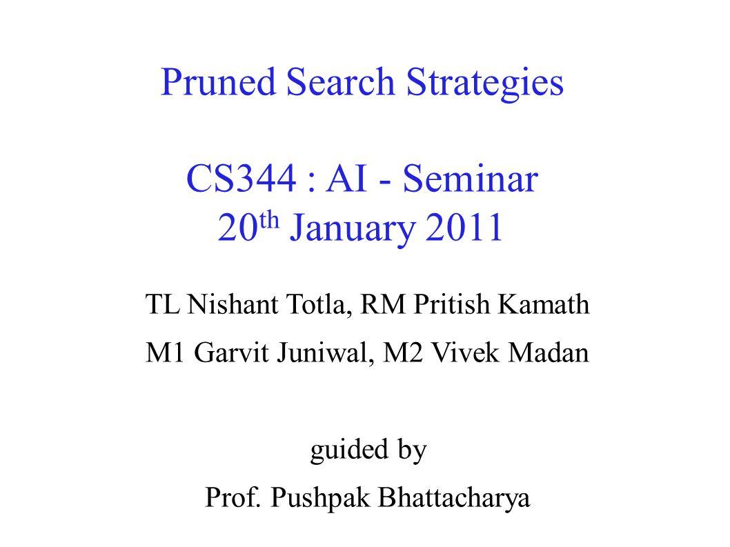 Pruned Search Strategies CS344 : AI - Seminar 20 th January 2011 TL Nishant Totla, RM Pritish Kamath M1 Garvit Juniwal, M2 Vivek Madan guided by Prof.