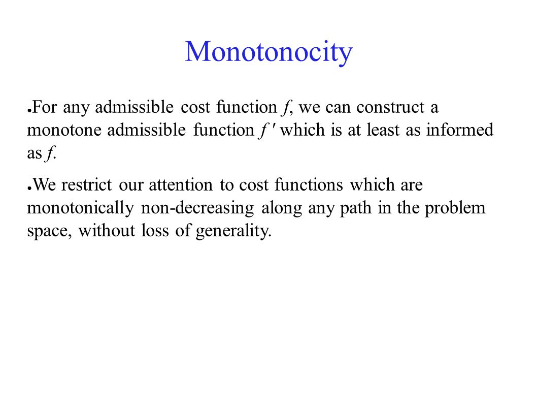 Monotonocity ● For any admissible cost function f, we can construct a monotone admissible function f ' which is at least as informed as f. ● We restri