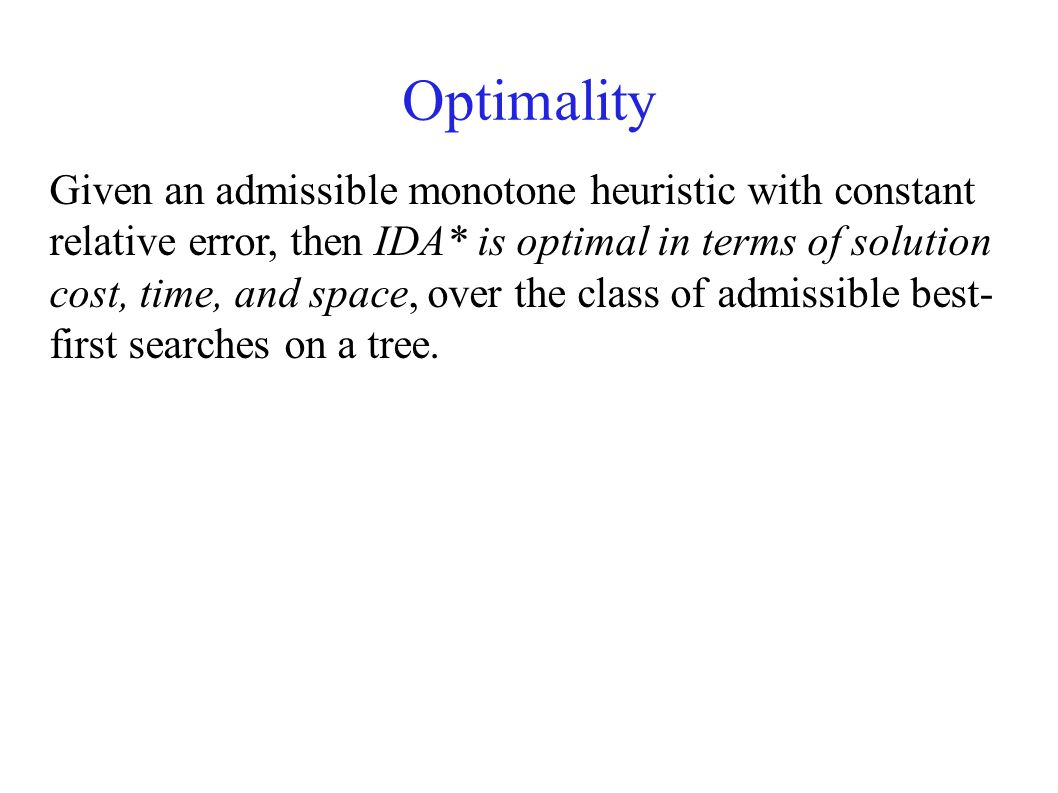 Optimality Given an admissible monotone heuristic with constant relative error, then IDA* is optimal in terms of solution cost, time, and space, over the class of admissible best- first searches on a tree.