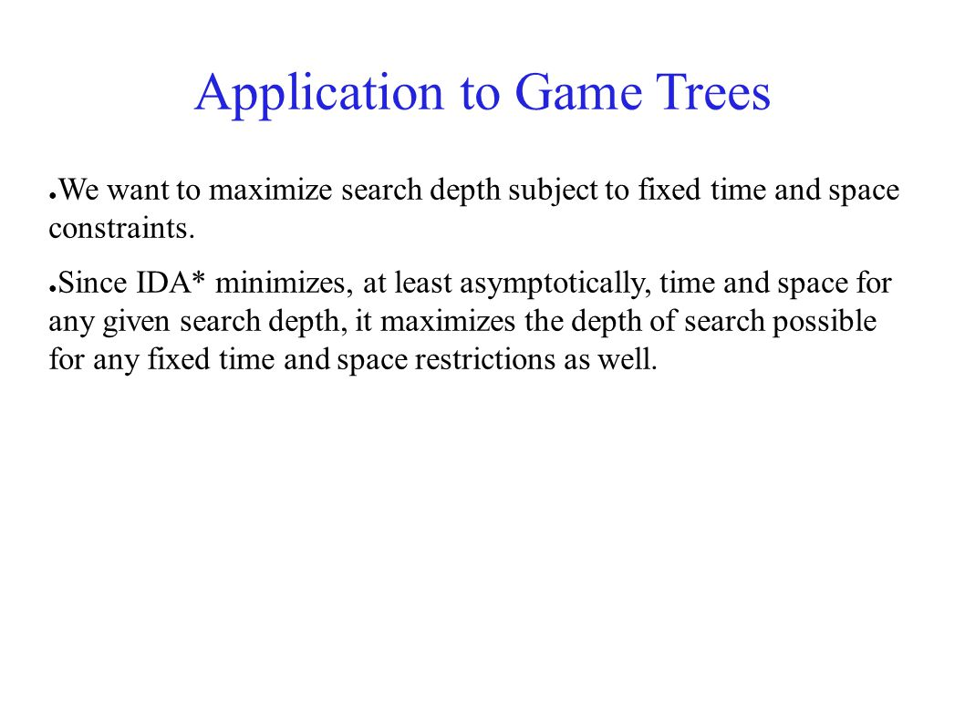 Application to Game Trees ● We want to maximize search depth subject to fixed time and space constraints. ● Since IDA* minimizes, at least asymptotica