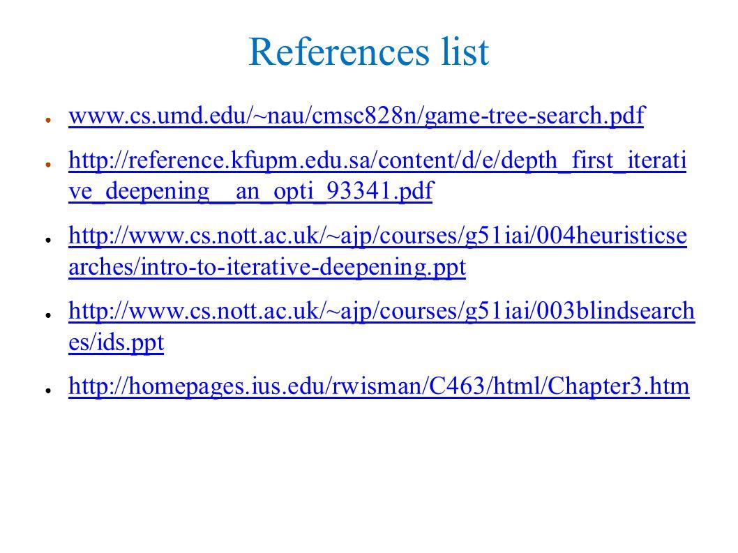 References list ● www.cs.umd.edu/~nau/cmsc828n/game-tree-search.pdf www.cs.umd.edu/~nau/cmsc828n/game-tree-search.pdf ● http://reference.kfupm.edu.sa/content/d/e/depth_first_iterati ve_deepening__an_opti_93341.pdf http://reference.kfupm.edu.sa/content/d/e/depth_first_iterati ve_deepening__an_opti_93341.pdf ● http://www.cs.nott.ac.uk/~ajp/courses/g51iai/004heuristicse arches/intro-to-iterative-deepening.ppt http://www.cs.nott.ac.uk/~ajp/courses/g51iai/004heuristicse arches/intro-to-iterative-deepening.ppt ● http://www.cs.nott.ac.uk/~ajp/courses/g51iai/003blindsearch es/ids.ppt http://www.cs.nott.ac.uk/~ajp/courses/g51iai/003blindsearch es/ids.ppt ● http://homepages.ius.edu/rwisman/C463/html/Chapter3.htm http://homepages.ius.edu/rwisman/C463/html/Chapter3.htm