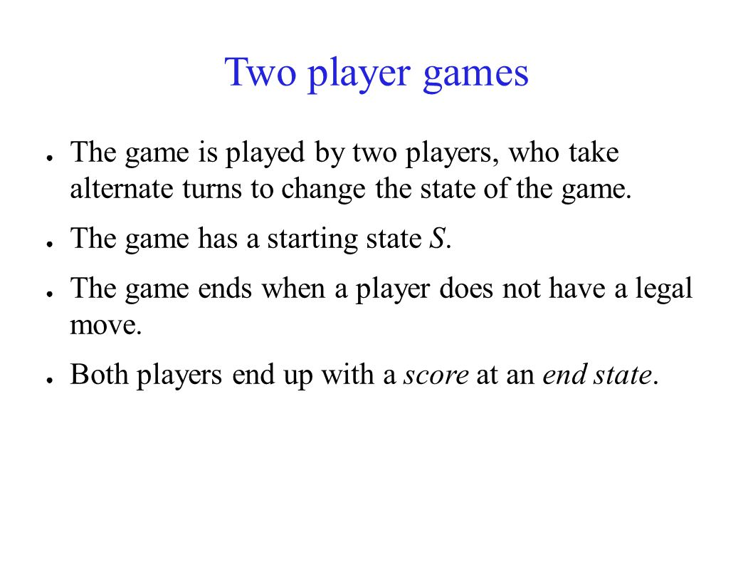 Two player games ● The game is played by two players, who take alternate turns to change the state of the game.