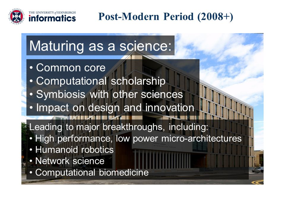 Post-Modern Period (2008+) Maturing as a science: Common core Computational scholarship Symbiosis with other sciences Impact on design and innovation Leading to major breakthroughs, including: High performance, low power micro-architectures Humanoid robotics Network science Computational biomedicine