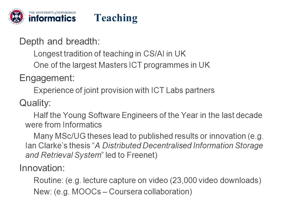 Depth and breadth: Longest tradition of teaching in CS/AI in UK One of the largest Masters ICT programmes in UK Engagement: Experience of joint provision with ICT Labs partners Quality: Half the Young Software Engineers of the Year in the last decade were from Informatics Many MSc/UG theses lead to published results or innovation (e.g.