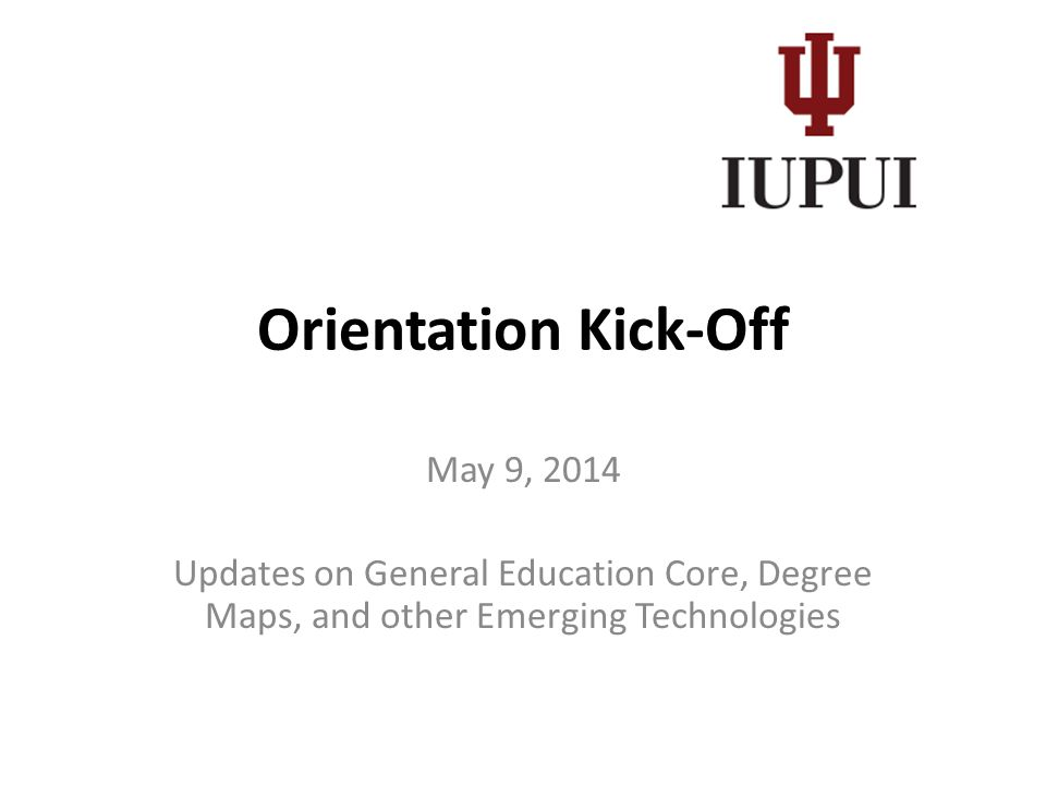 Orientation Kick-Off May 9, 2014 Updates on General Education Core, Degree Maps, and other Emerging Technologies