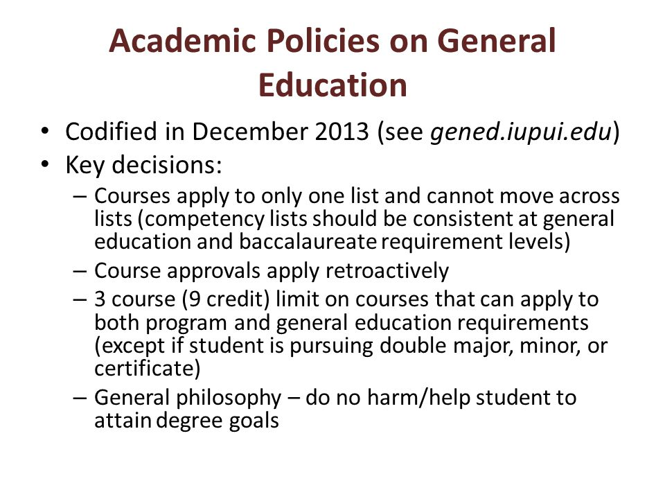 Academic Policies on General Education Codified in December 2013 (see gened.iupui.edu) Key decisions: – Courses apply to only one list and cannot move