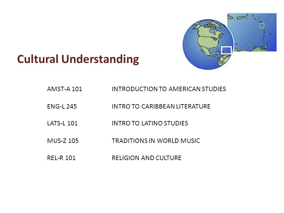 Cultural Understanding AMST-A 101INTRODUCTION TO AMERICAN STUDIES ENG-L 245INTRO TO CARIBBEAN LITERATURE LATS-L 101INTRO TO LATINO STUDIES MUS-Z 105TR