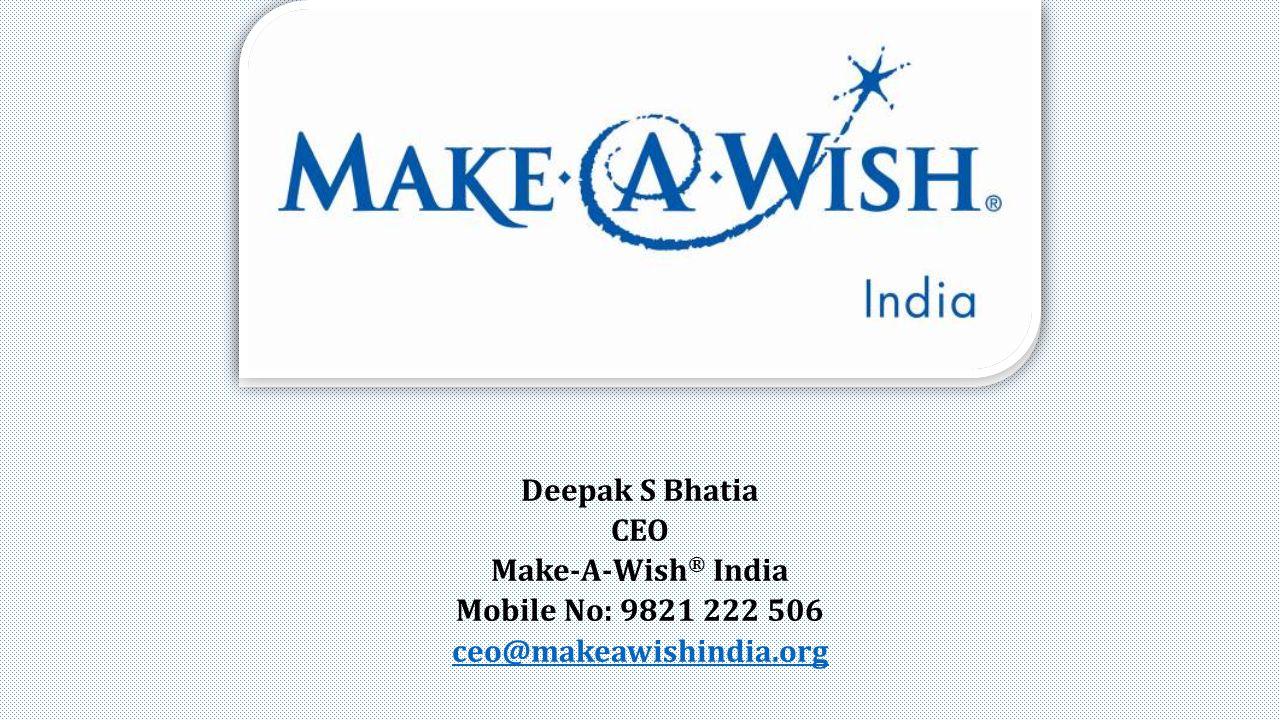 Deepak S Bhatia CEO Make-A-Wish ® India Mobile No: 9821 222 506 ceo@makeawishindia.org