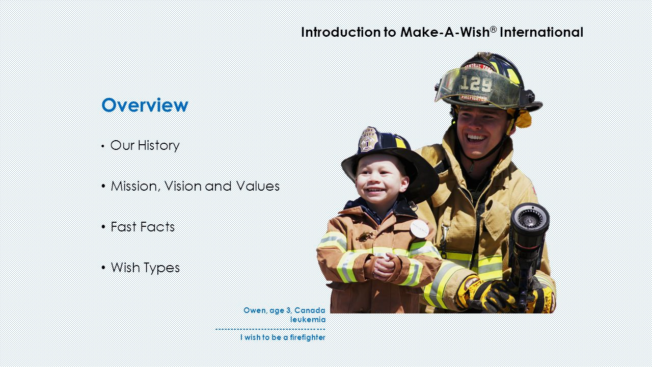 Overview Introduction to Make-A-Wish ® International Our History Mission, Vision and Values Fast Facts Wish Types Owen, age 3, Canada leukemia ------------------------------------ I wish to be a firefighter