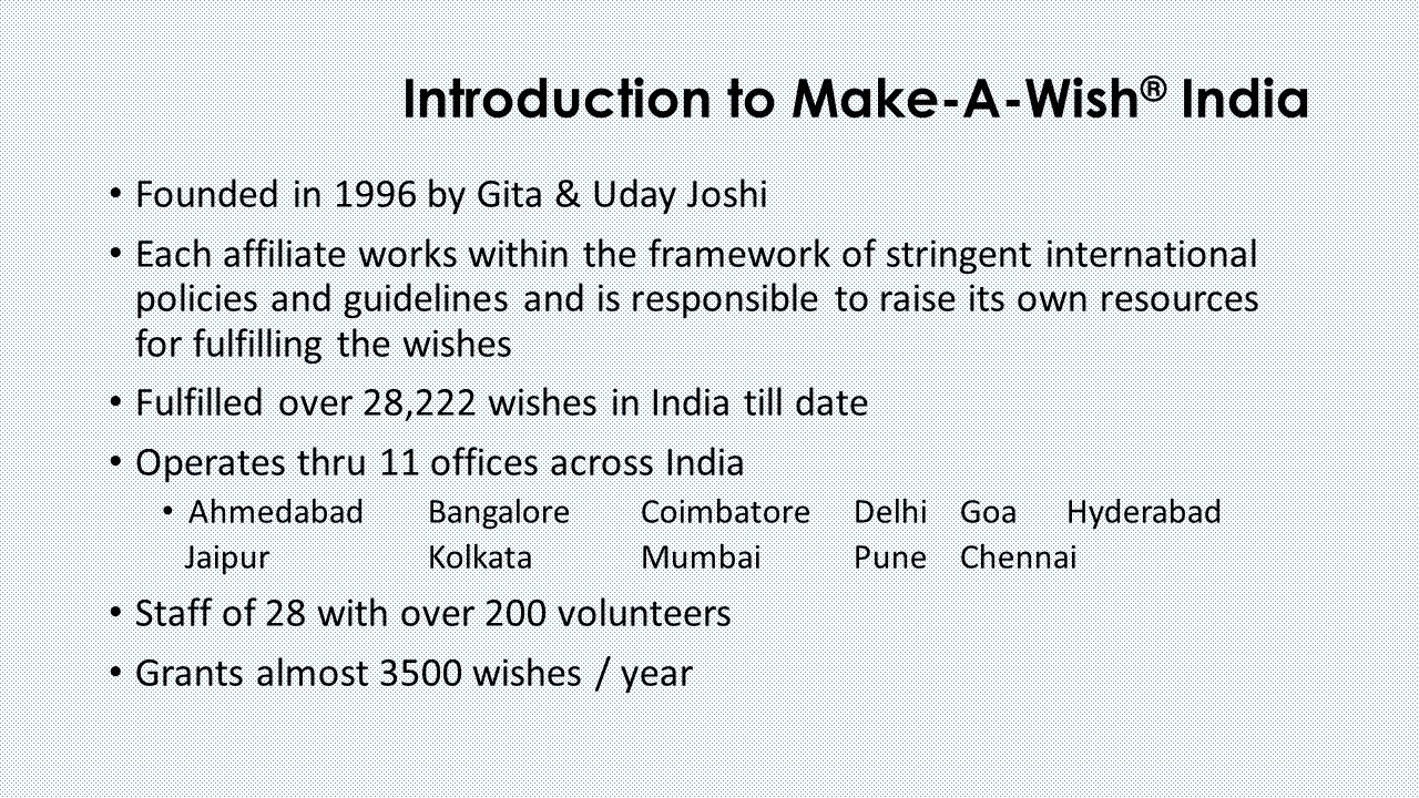 Introduction to Make-A-Wish ® India Founded in 1996 by Gita & Uday Joshi Each affiliate works within the framework of stringent international policies and guidelines and is responsible to raise its own resources for fulfilling the wishes Fulfilled over 28,222 wishes in India till date Operates thru 11 offices across India AhmedabadBangaloreCoimbatoreDelhiGoaHyderabad JaipurKolkataMumbaiPuneChennai Staff of 28 with over 200 volunteers Grants almost 3500 wishes / year