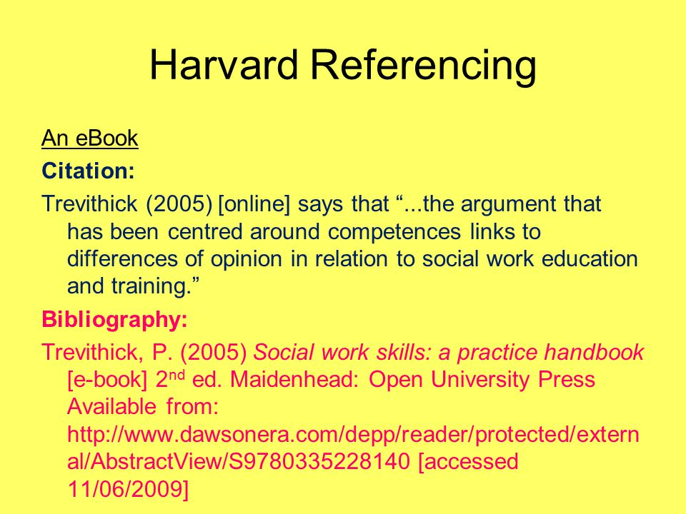 Harvard Referencing An eBook Citation: Trevithick (2005) [online] says that ...the argument that has been centred around competences links to differences of opinion in relation to social work education and training. Bibliography: Trevithick, P.
