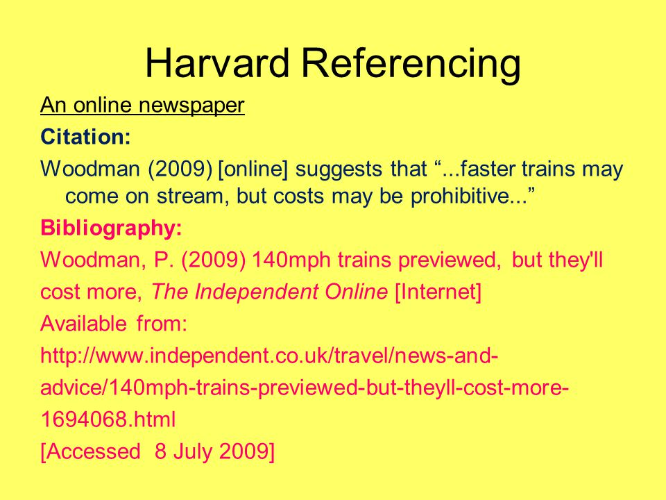 Harvard Referencing An online newspaper Citation: Woodman (2009) [online] suggests that ...faster trains may come on stream, but costs may be prohibitive... Bibliography: Woodman, P.