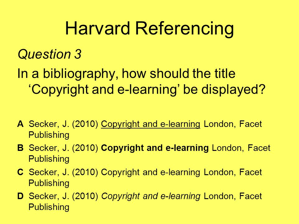 Harvard Referencing Question 3 In a bibliography, how should the title 'Copyright and e-learning' be displayed.