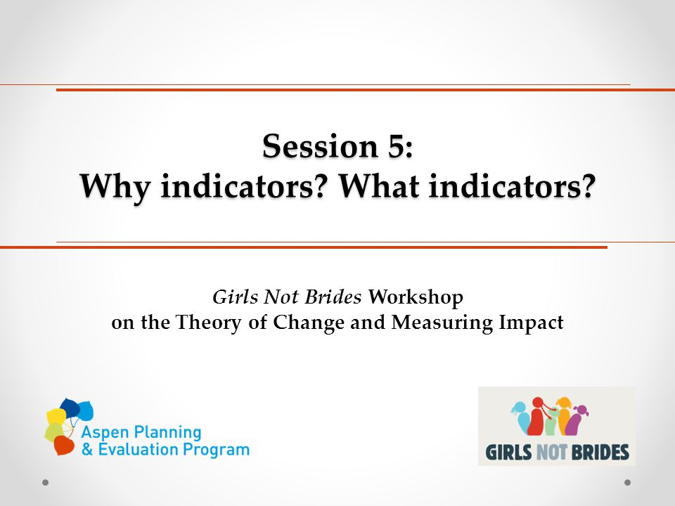 Session 5: Why indicators? What indicators? Girls Not Brides Workshop on the Theory of Change and Measuring Impact