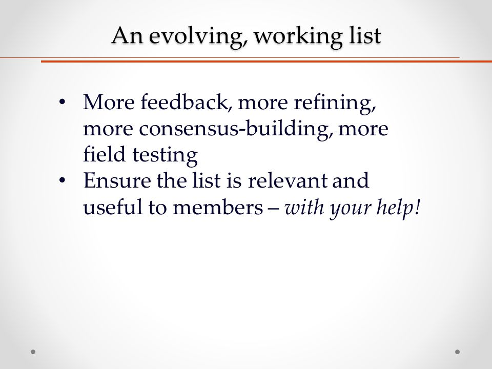 An evolving, working list More feedback, more refining, more consensus-building, more field testing Ensure the list is relevant and useful to members – with your help!