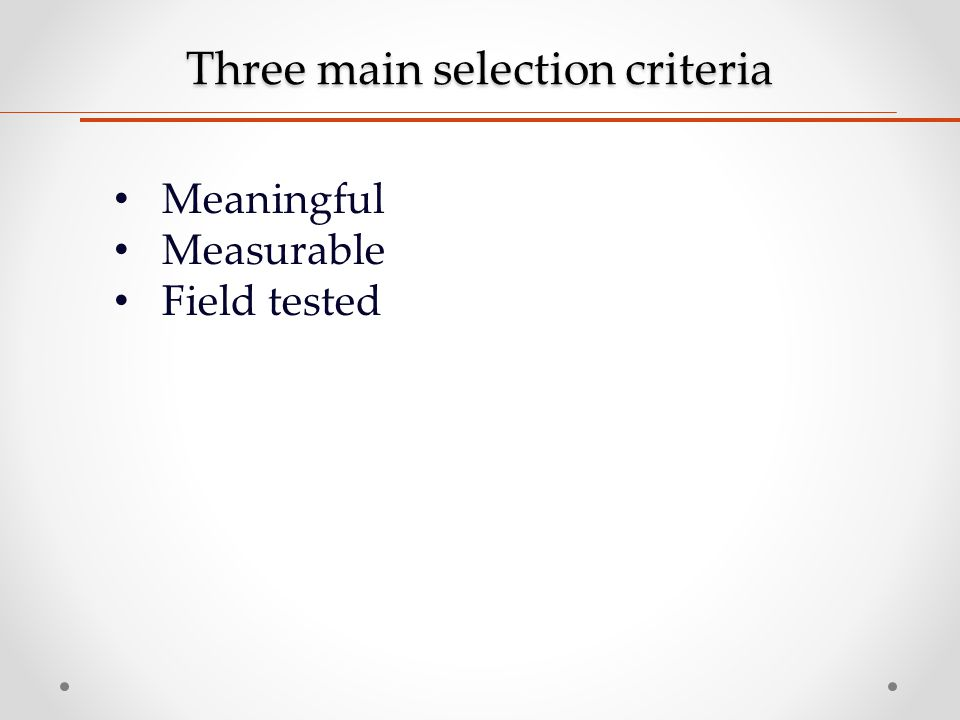 Three main selection criteria Meaningful Measurable Field tested
