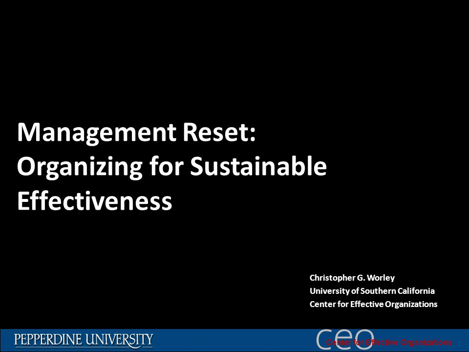 © 2010 University of Southern California ceo Center for Effective Organizations Management Reset: Organizing for Sustainable Effectiveness Christopher G.