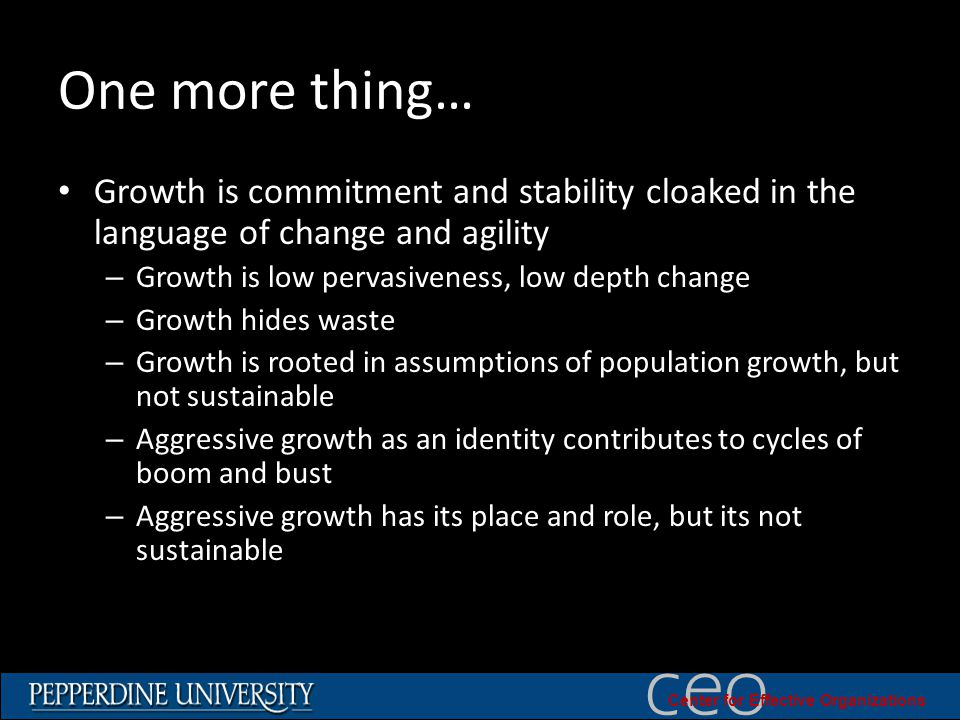 © 2010 University of Southern California ceo Center for Effective Organizations One more thing… Growth is commitment and stability cloaked in the language of change and agility – Growth is low pervasiveness, low depth change – Growth hides waste – Growth is rooted in assumptions of population growth, but not sustainable – Aggressive growth as an identity contributes to cycles of boom and bust – Aggressive growth has its place and role, but its not sustainable