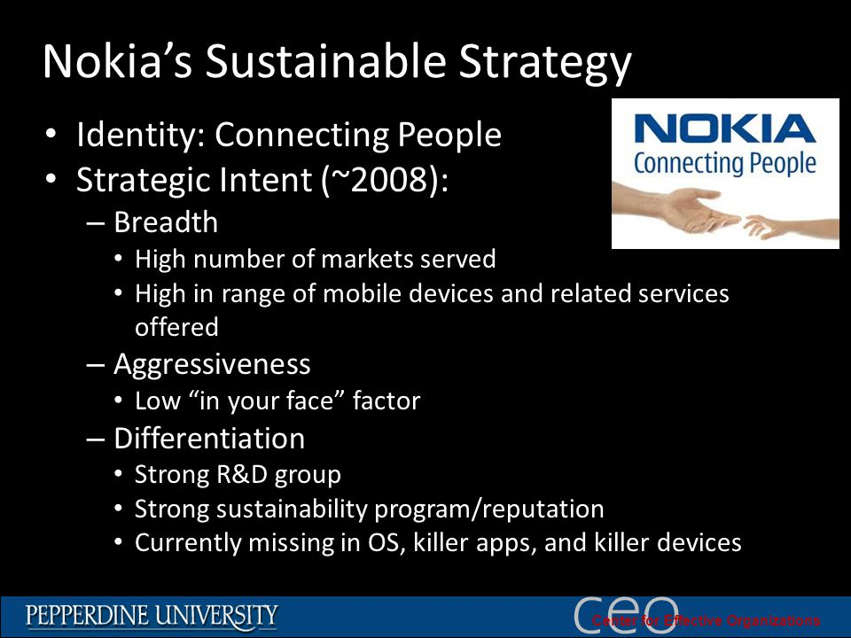 © 2010 University of Southern California ceo Center for Effective Organizations Nokia's Sustainable Strategy Identity: Connecting People Strategic Intent (~2008): – Breadth High number of markets served High in range of mobile devices and related services offered – Aggressiveness Low in your face factor – Differentiation Strong R&D group Strong sustainability program/reputation Currently missing in OS, killer apps, and killer devices