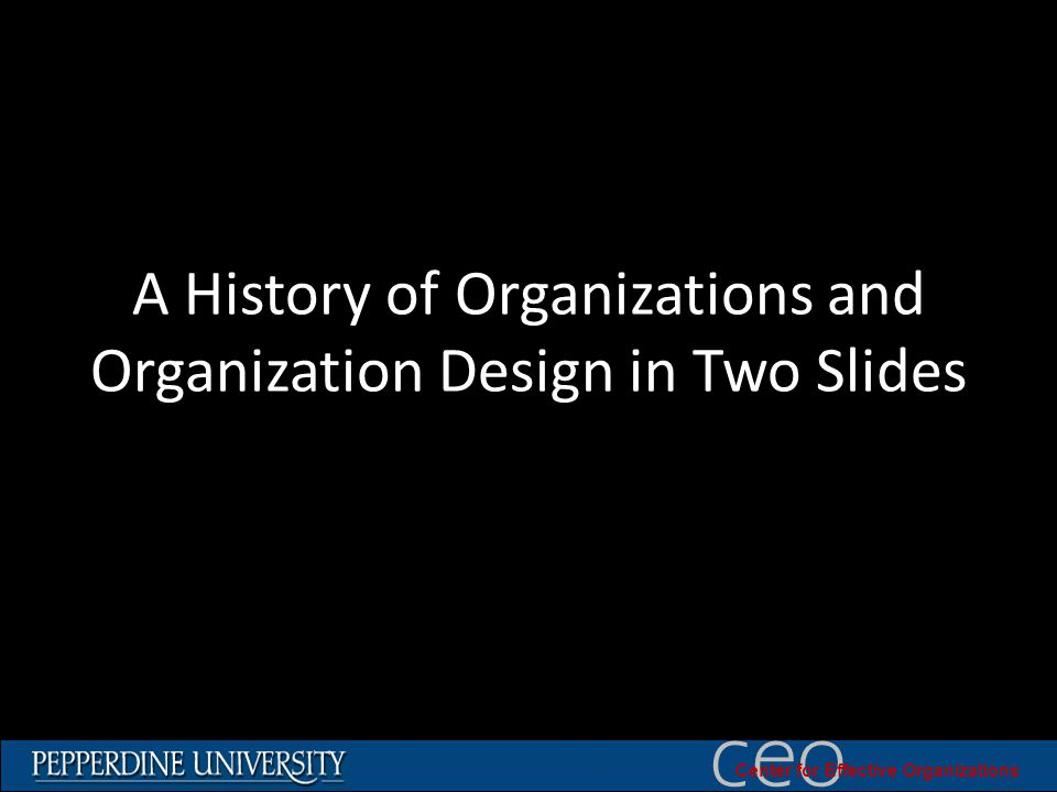© 2010 University of Southern California ceo Center for Effective Organizations A History of Organizations and Organization Design in Two Slides