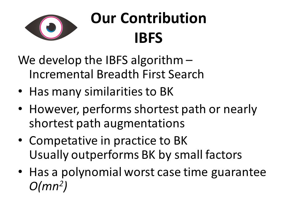 Our Contribution IBFS We develop the IBFS algorithm – Incremental Breadth First Search Has many similarities to BK However, performs shortest path or nearly shortest path augmentations Competative in practice to BK Usually outperforms BK by small factors Has a polynomial worst case time guarantee O(mn 2 )
