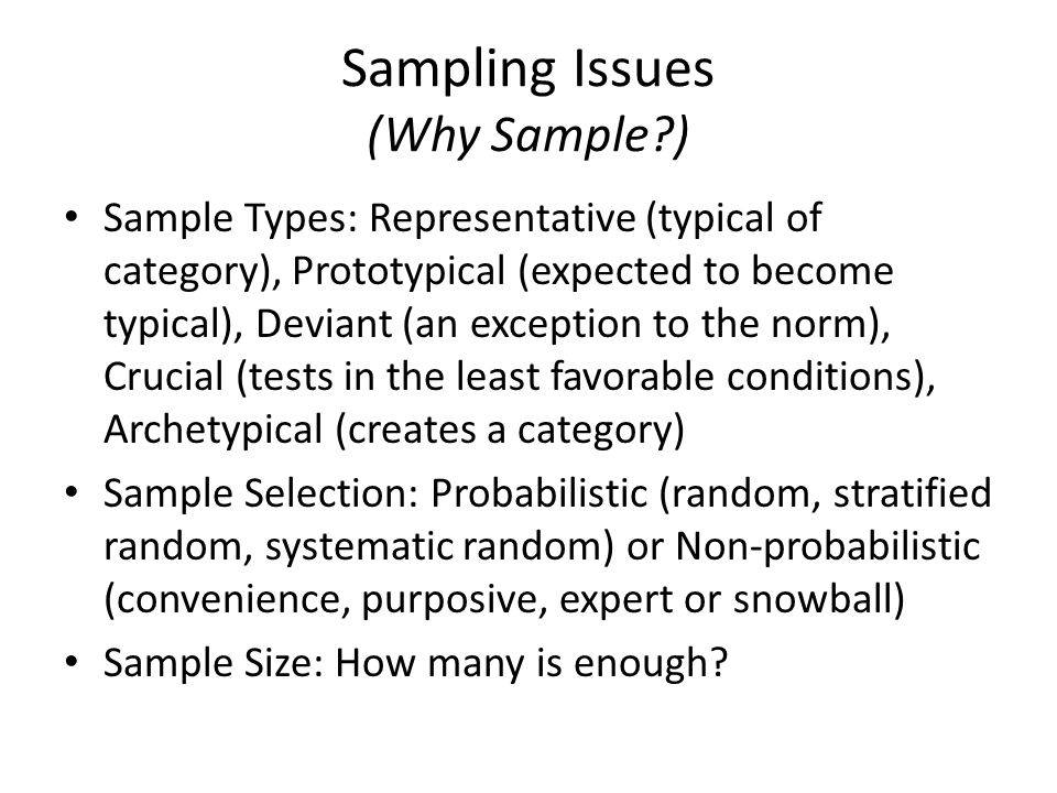 Sampling Issues (Why Sample?) Sample Types: Representative (typical of category), Prototypical (expected to become typical), Deviant (an exception to the norm), Crucial (tests in the least favorable conditions), Archetypical (creates a category) Sample Selection: Probabilistic (random, stratified random, systematic random) or Non-probabilistic (convenience, purposive, expert or snowball) Sample Size: How many is enough?