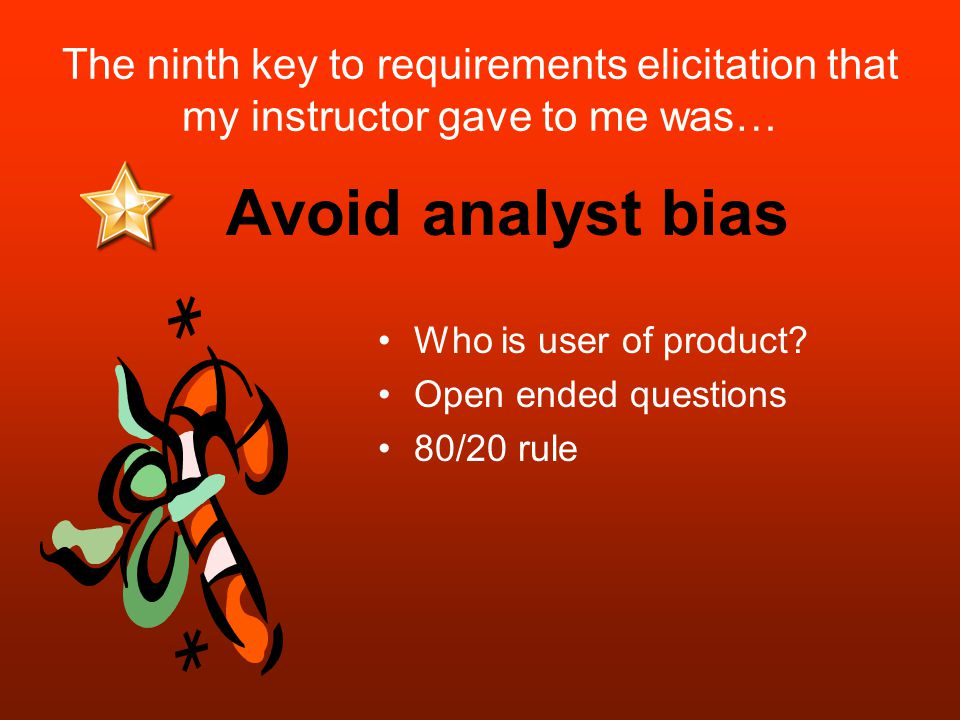 The ninth key to requirements elicitation that my instructor gave to me was… Who is user of product.